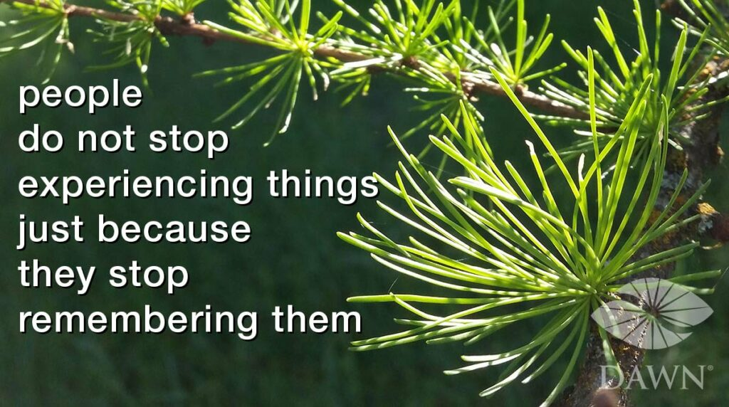 People do not stop experiencing things just because they stop remembering them