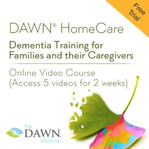 FREE TRIAL: DAWN HomeCare - Dementia Training for Families and their Caregivers; Online Video Course (Access 5 videos for 2 weeks); from the DAWN Method