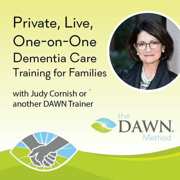 Private, Live, One-on-One Dementia Care Training for Families with Judy Cornish or another DAWN Trainer - the DAWN Method