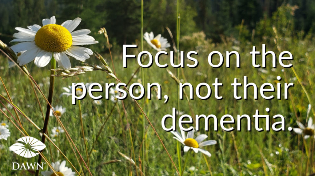 Focus on the person, not their dementia. The DAWN Method