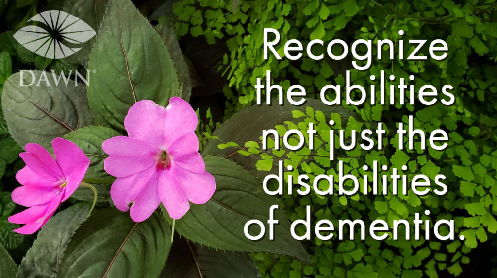 Recognize the abilities not just the disabilities of dementia. The DAWN Method