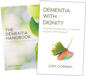 Books by Judy Cornish (The Dementia Handbook: How to Provide Dementia Care at Home, and Dementia With Dignity: Living Well with Alzheimer's or Dementia Using the DAWN Method