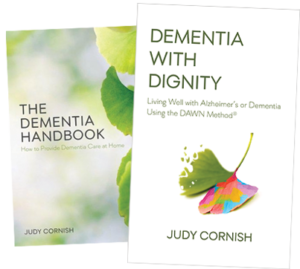 Books by Judy Cornish: Dementia with Dignity: Living Well with Alzheimer's and Dementia Using the DAWN Method, and The Dementia Handbook: How to Provide Dementia Care at Home