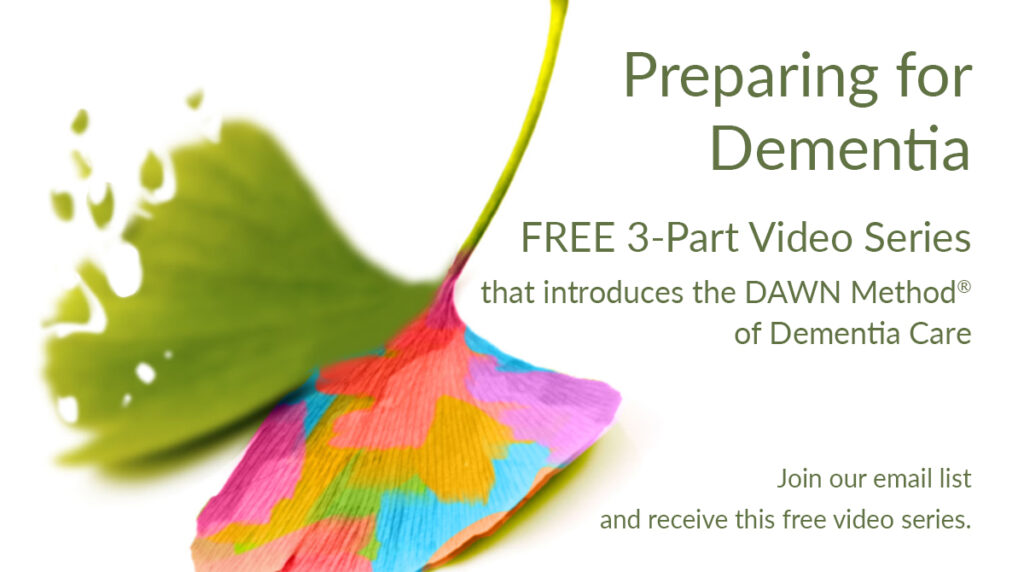 Preparing for Dementia: Free 3-part video series that introduces the DAWN Method of dementia care (Join our newsletter and receive this video series)