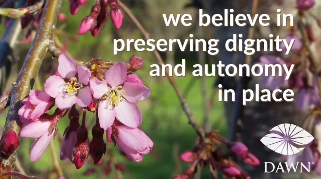 We believe in perserving dignity and autonomy in place - the DAWN Method of dementia care