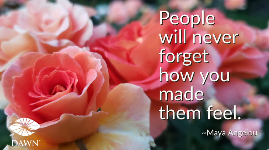 People will never forget how you made them feel. (Maya Angelou quote)