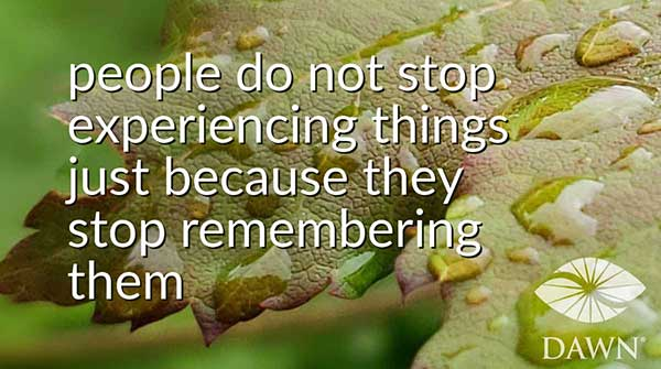 people don't stop experiencing things just because they stop remembering them - DAWN (leaf with droplets)