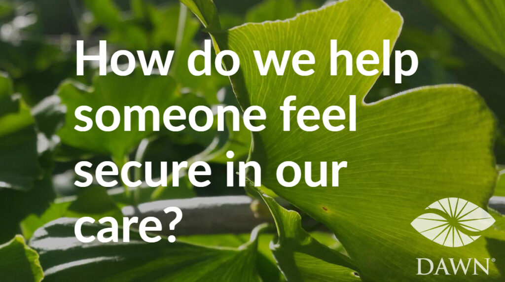 How do we help someone feel secure in our care? (DAWN - ginkgo leaves)